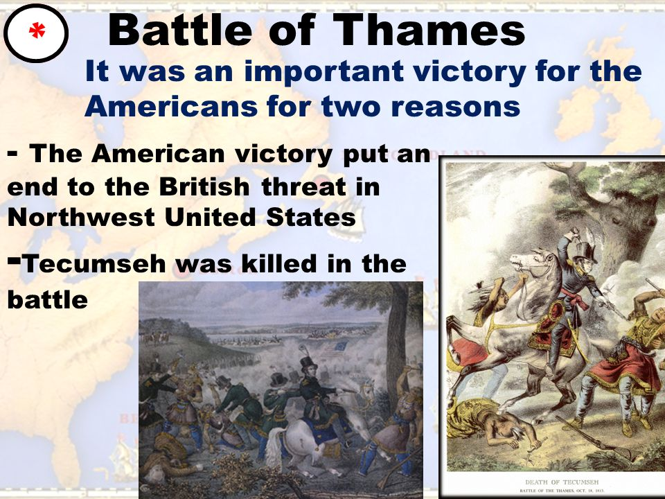 Battle of Thames * It was an important victory for the Americans for two reasons - The American victory put an end to the British threat in Northwest United States - Tecumseh was killed in the battle