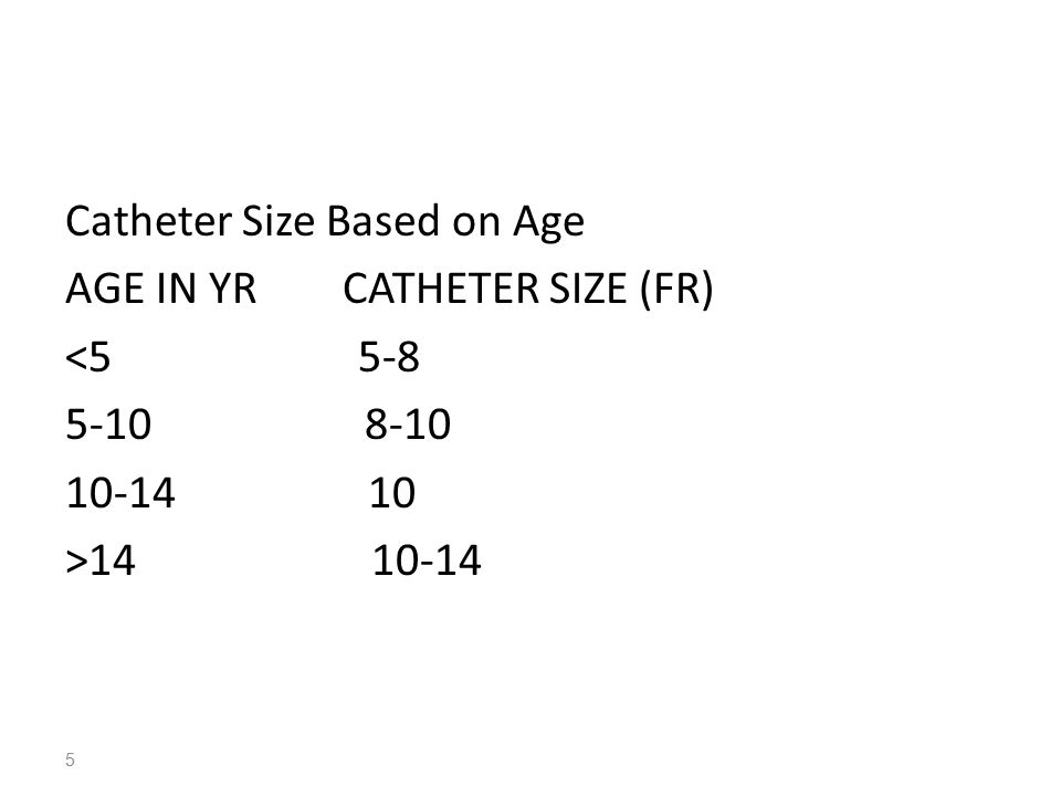 Catheter Size Based on Age AGE IN YR CATHETER SIZE (FR) <5 5-8 5-10 8-10 10-14 10 >14 10-14 5