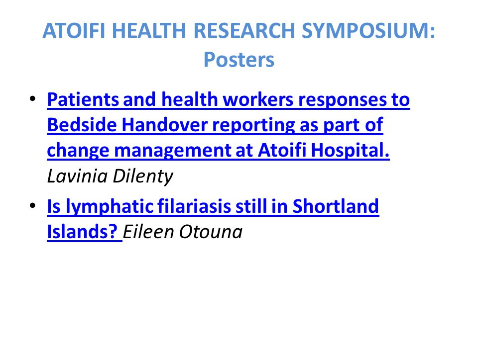 ATOIFI HEALTH RESEARCH SYMPOSIUM: Posters Patients and health workers responses to Bedside Handover reporting as part of change management at Atoifi Hospital.