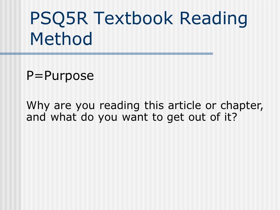 PSQ5R Textbook Reading Method P=Purpose Why are you reading this article or chapter, and what do you want to get out of it