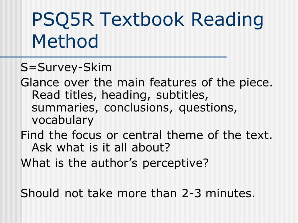 PSQ5R Textbook Reading Method S=Survey-Skim Glance over the main features of the piece. Read titles, heading, subtitles, summaries, conclusions, quest