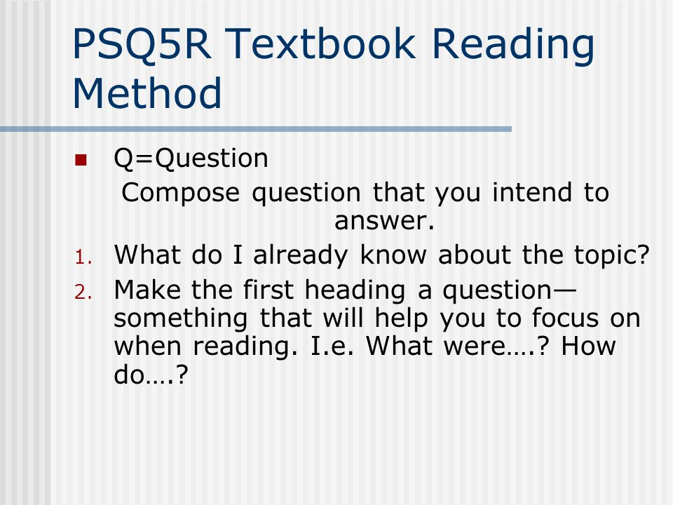 PSQ5R Textbook Reading Method Q=Question Compose question that you intend to answer. 1. What do I already know about the topic? 2. Make the first head