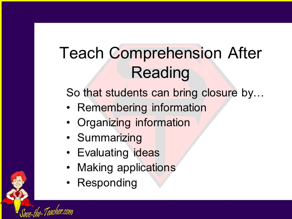 Teach Comprehension After Reading So that students can bring closure by… Remembering information Organizing information Summarizing Evaluating ideas Making applications Responding