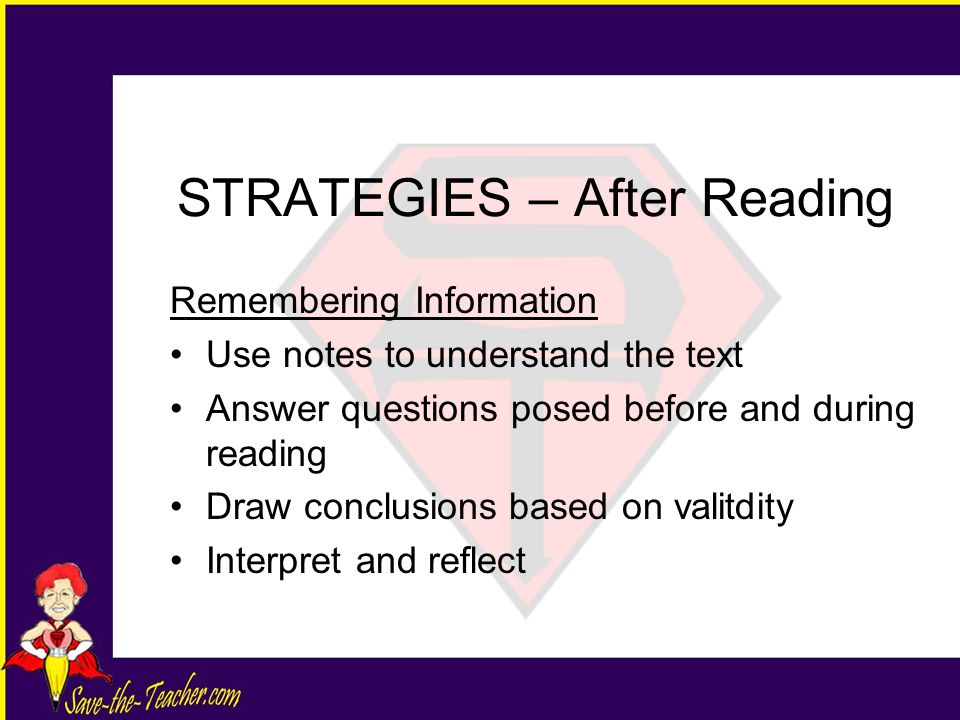 STRATEGIES – After Reading Remembering Information Use notes to understand the text Answer questions posed before and during reading Draw conclusions based on valitdity Interpret and reflect