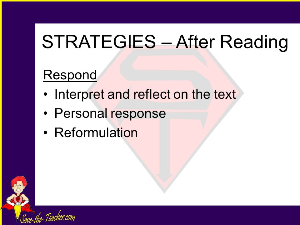 Respond Interpret and reflect on the text Personal response Reformulation STRATEGIES – After Reading