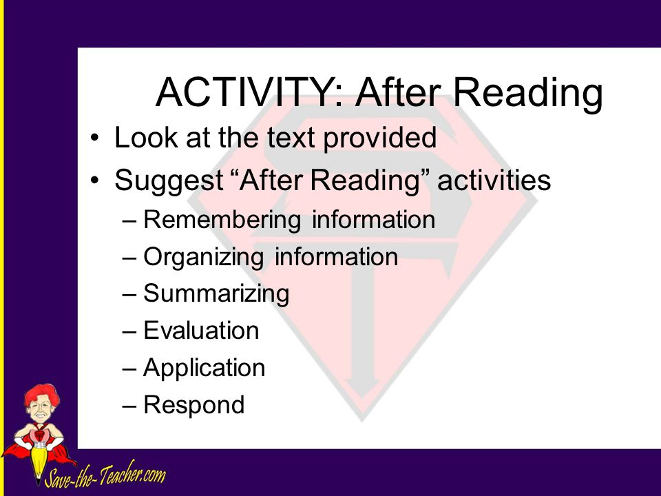 Look at the text provided Suggest After Reading activities –Remembering information –Organizing information –Summarizing –Evaluation –Application –Respond ACTIVITY: After Reading