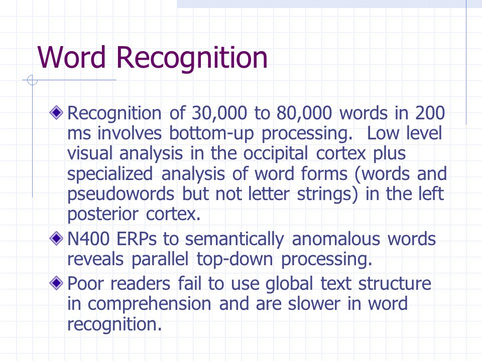 Word Recognition Recognition of 30,000 to 80,000 words in 200 ms involves bottom-up processing.