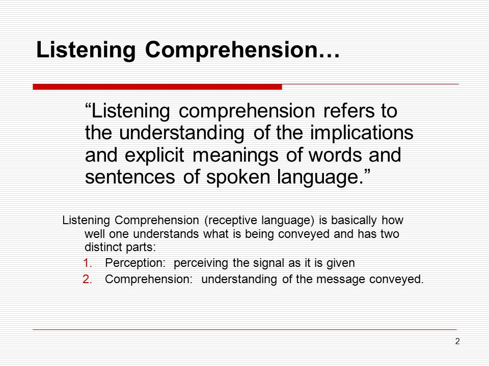 "Listening Comprehension… ""Listening comprehension refers to the understanding of the implications and explicit meanings of words and sentences of spok"