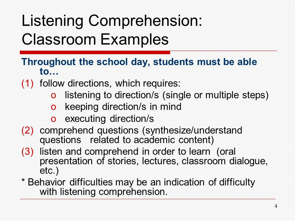 Listening Comprehension: Classroom Examples Throughout the school day, students must be able to… (1)follow directions, which requires: olistening to d