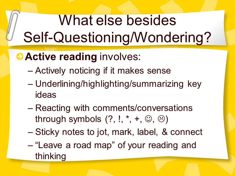 What else besides Self-Questioning/Wondering? Active reading involves: –Actively noticing if it makes sense –Underlining/highlighting/summarizing key