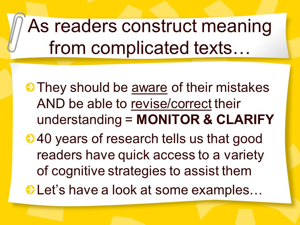 As readers construct meaning from complicated texts… They should be aware of their mistakes AND be able to revise/correct their understanding = MONITOR & CLARIFY 40 years of research tells us that good readers have quick access to a variety of cognitive strategies to assist them Let's have a look at some examples…