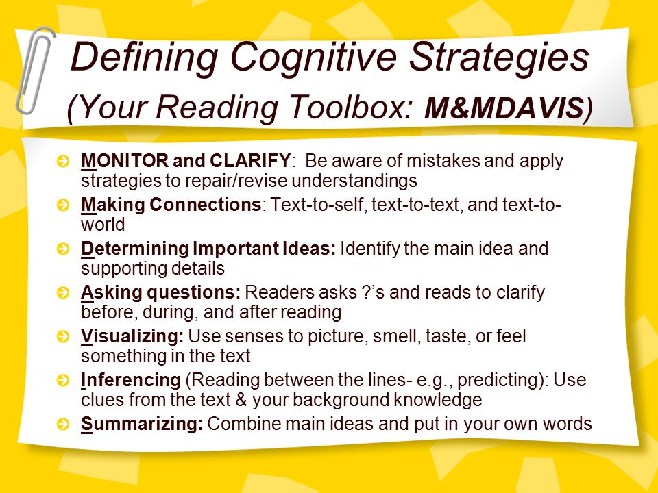 Defining Cognitive Strategies (Your Reading Toolbox: M&MDAVIS) MONITOR and CLARIFY: Be aware of mistakes and apply strategies to repair/revise understandings Making Connections: Text-to-self, text-to-text, and text-to- world Determining Important Ideas: Identify the main idea and supporting details Asking questions: Readers asks ?'s and reads to clarify before, during, and after reading Visualizing: Use senses to picture, smell, taste, or feel something in the text Inferencing (Reading between the lines- e.g., predicting): Use clues from the text & your background knowledge Summarizing: Combine main ideas and put in your own words