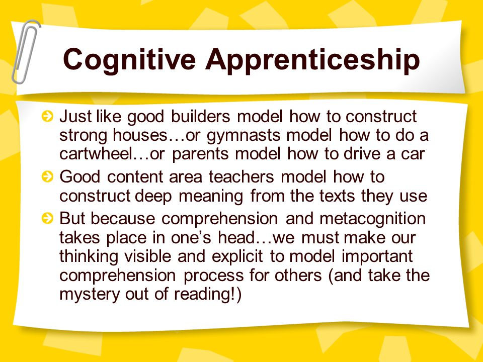 Cognitive Apprenticeship Just like good builders model how to construct strong houses…or gymnasts model how to do a cartwheel…or parents model how to drive a car Good content area teachers model how to construct deep meaning from the texts they use But because comprehension and metacognition takes place in one's head…we must make our thinking visible and explicit to model important comprehension process for others (and take the mystery out of reading!)