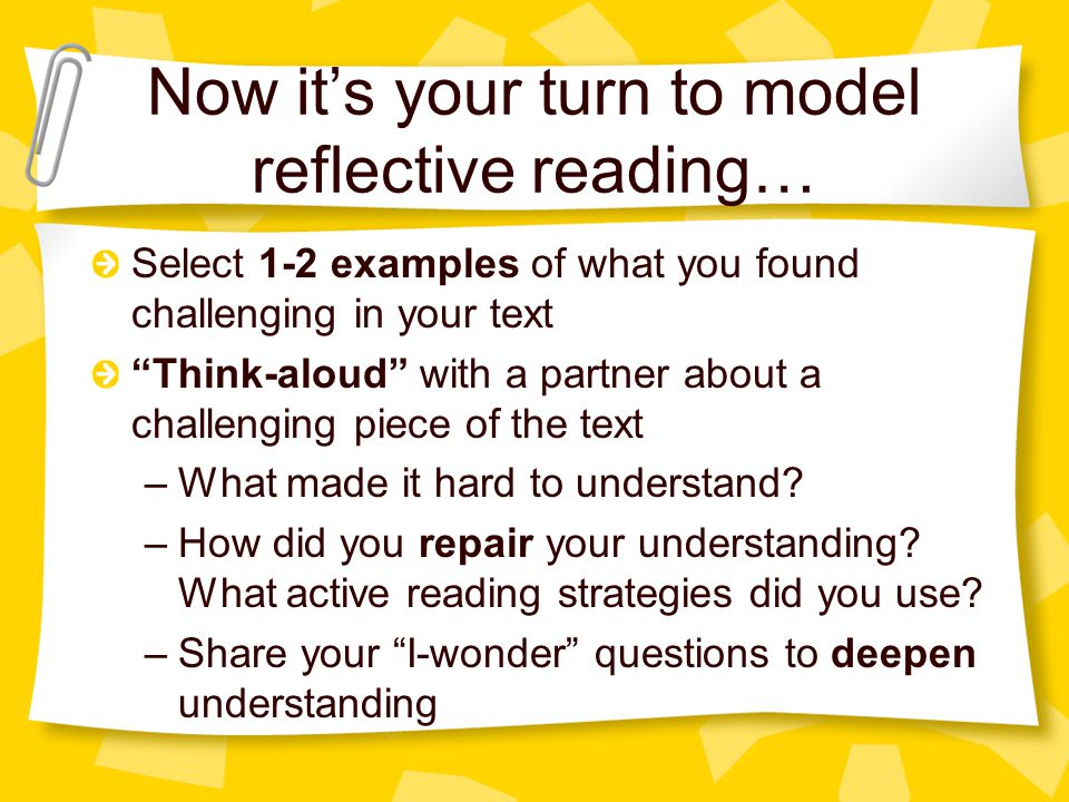 Now it's your turn to model reflective reading… Select 1-2 examples of what you found challenging in your text Think-aloud with a partner about a challenging piece of the text –What made it hard to understand.