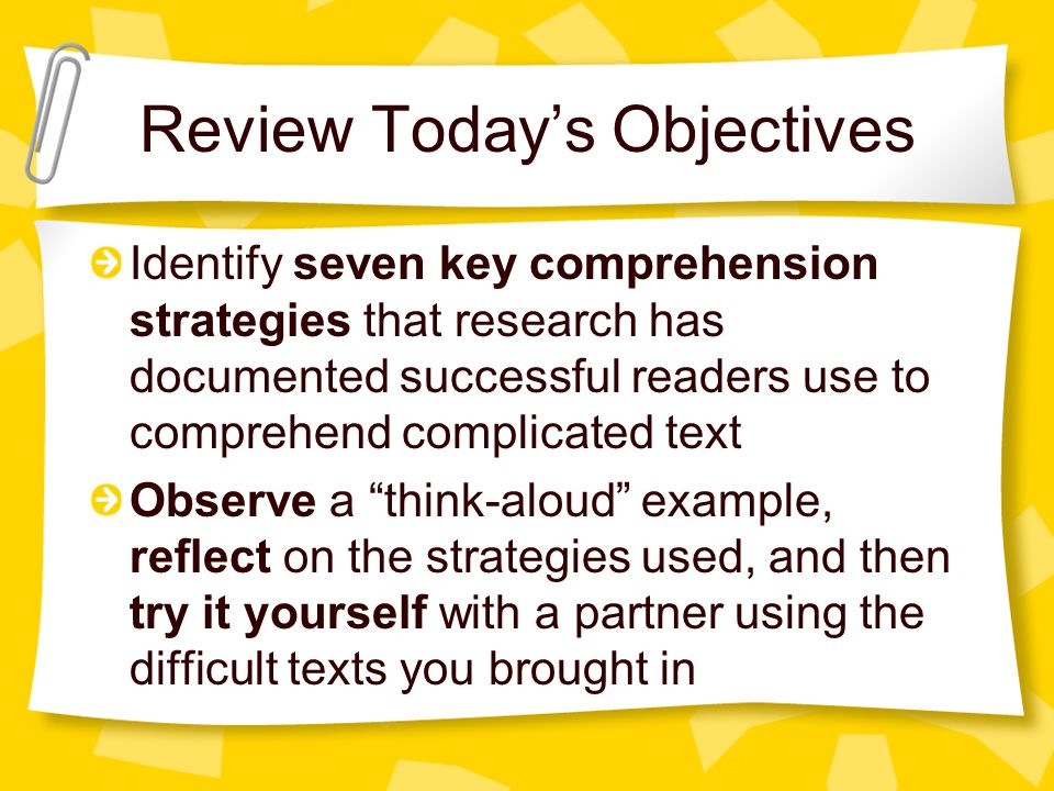 Review Today's Objectives Identify seven key comprehension strategies that research has documented successful readers use to comprehend complicated te