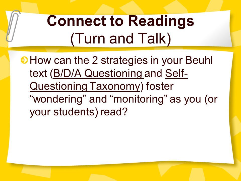 Connect to Readings (Turn and Talk) How can the 2 strategies in your Beuhl text (B/D/A Questioning and Self- Questioning Taxonomy) foster wondering and monitoring as you (or your students) read?