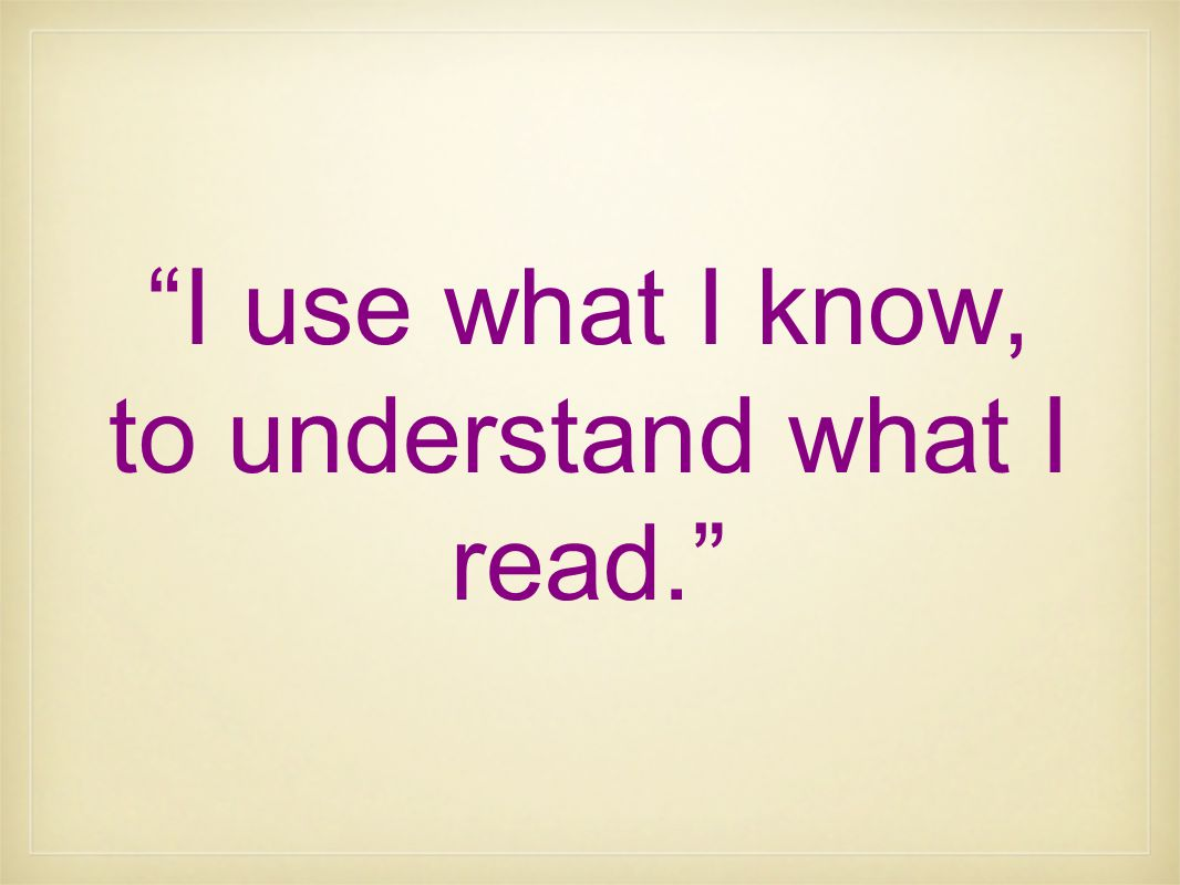 """I use what I know, to understand what I read."""