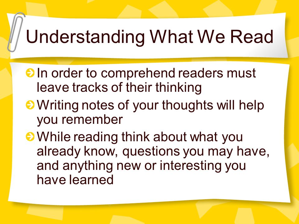 Understanding What We Read In order to comprehend readers must leave tracks of their thinking Writing notes of your thoughts will help you remember Wh