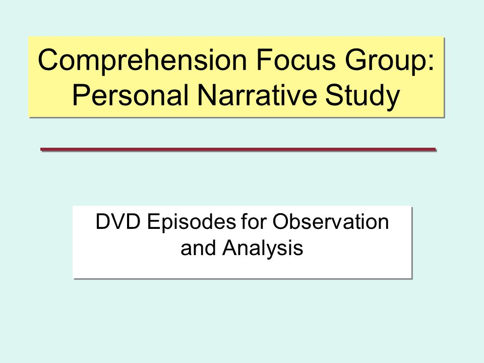 Comprehension Focus Group: Personal Narrative Study DVD Episodes for Observation and Analysis