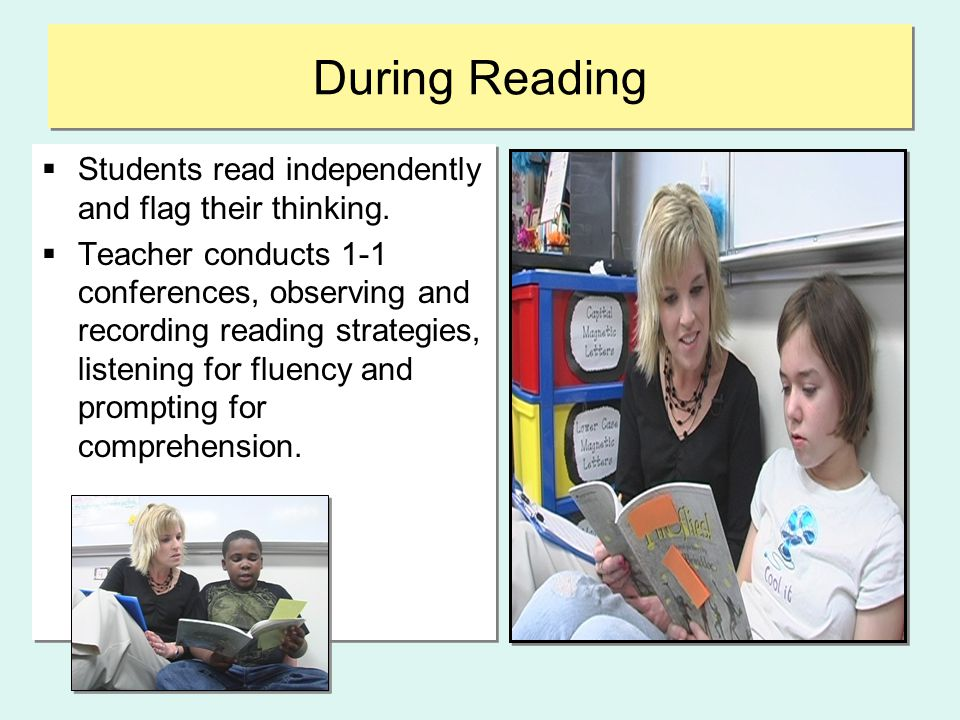 During Reading  Students read independently and flag their thinking.  Teacher conducts 1-1 conferences, observing and recording reading strategies,