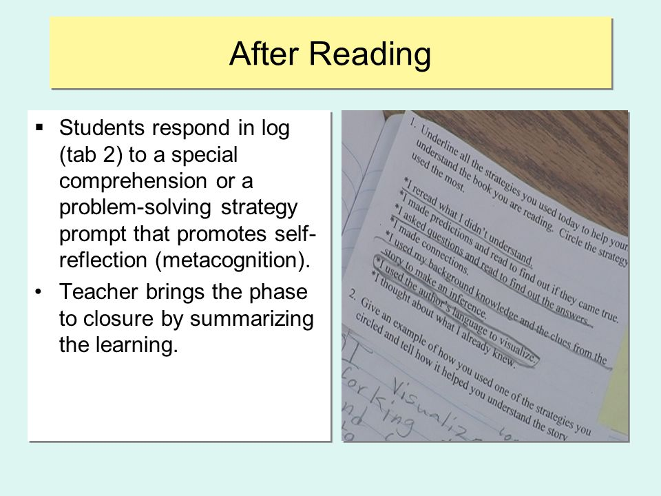 After Reading  Students respond in log (tab 2) to a special comprehension or a problem-solving strategy prompt that promotes self- reflection (metaco