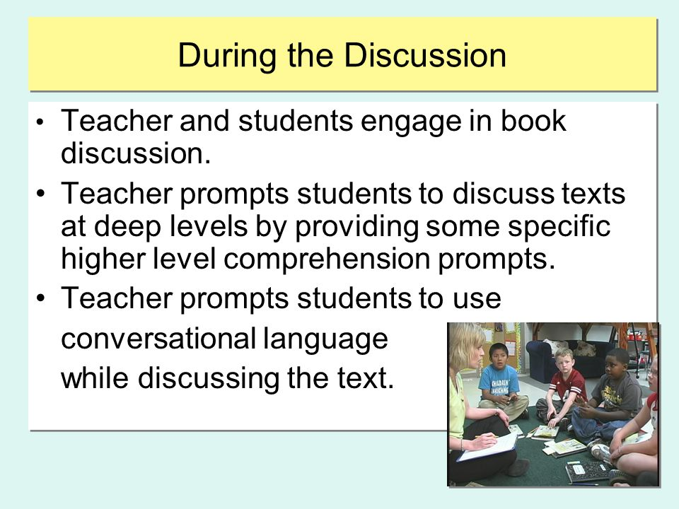During the Discussion Teacher and students engage in book discussion. Teacher prompts students to discuss texts at deep levels by providing some speci