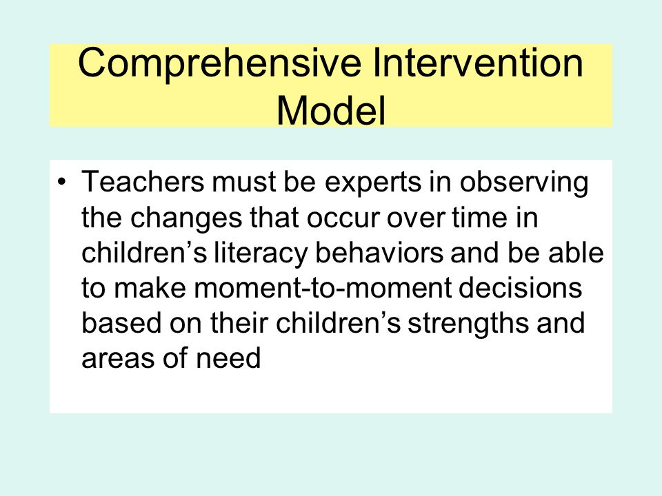 Comprehensive Intervention Model Teachers must be experts in observing the changes that occur over time in children's literacy behaviors and be able t