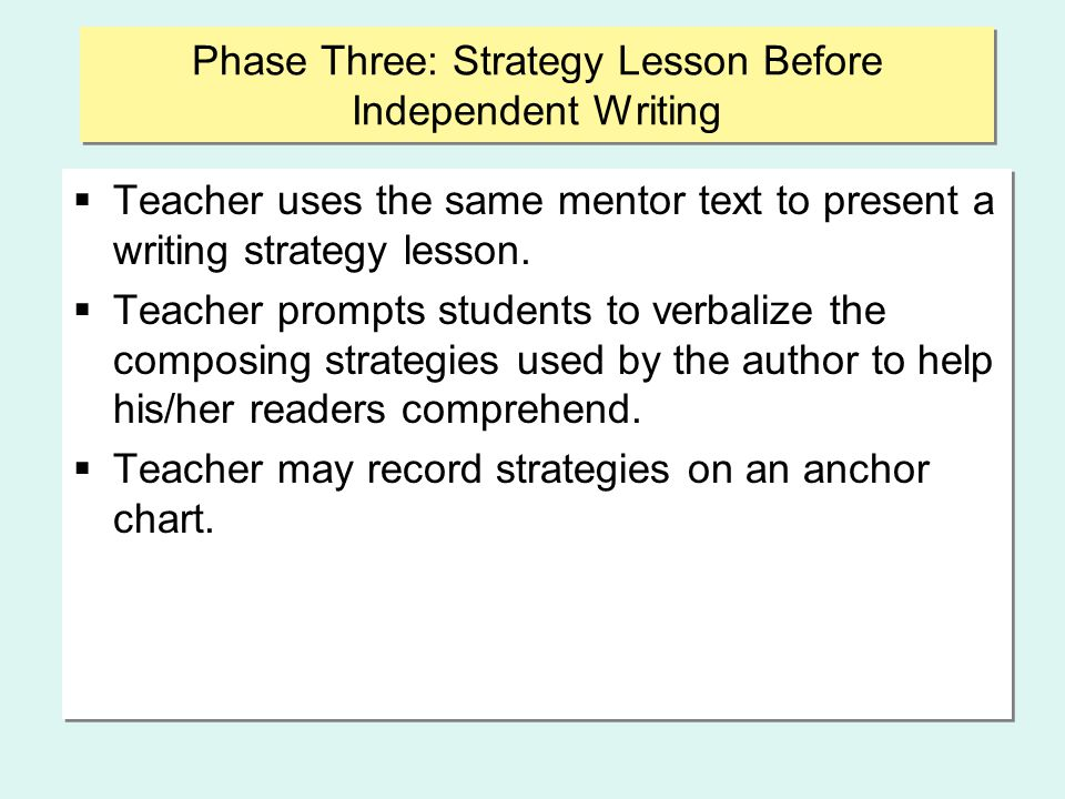 Phase Three: Strategy Lesson Before Independent Writing  Teacher uses the same mentor text to present a writing strategy lesson.  Teacher prompts st