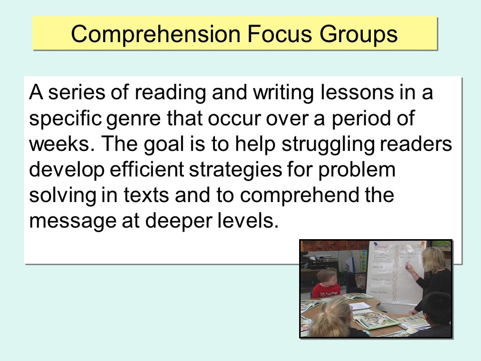 Comprehension Focus Groups  Thirty minutes daily  Predictable framework with established routines  Units of study for deep comprehension  Book Studies-- minimum of three weeks per set  Writing Process - typically two weeks per piece  Progress monitoring (end of each unit)  Thirty minutes daily  Predictable framework with established routines  Units of study for deep comprehension  Book Studies-- minimum of three weeks per set  Writing Process - typically two weeks per piece  Progress monitoring (end of each unit)