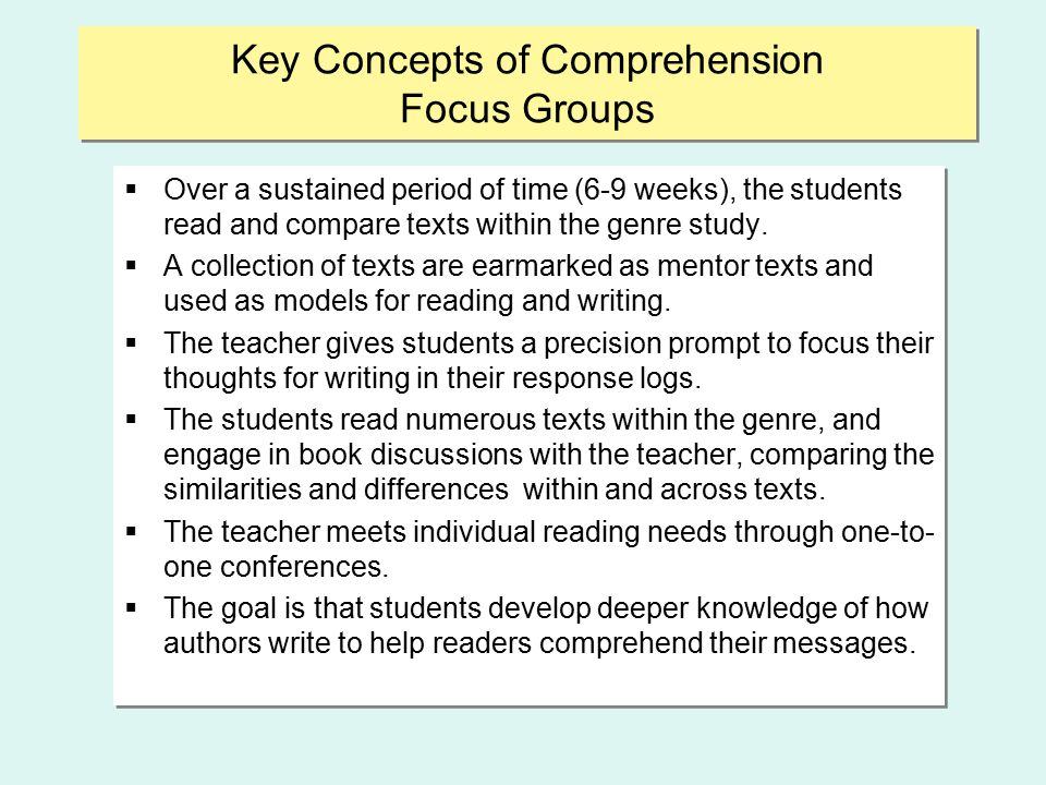 Key Concepts of Comprehension Focus Groups  Over a sustained period of time (6-9 weeks), the students read and compare texts within the genre study.