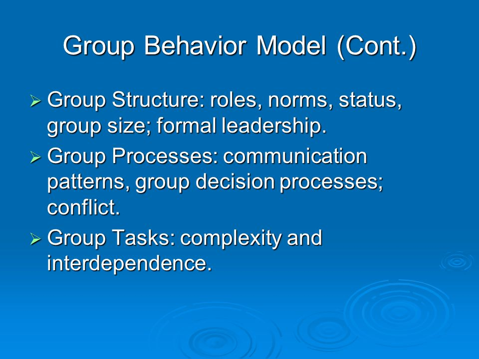 Group Behavior Model (Cont.)  Group Structure: roles, norms, status, group size; formal leadership.  Group Processes: communication patterns, group