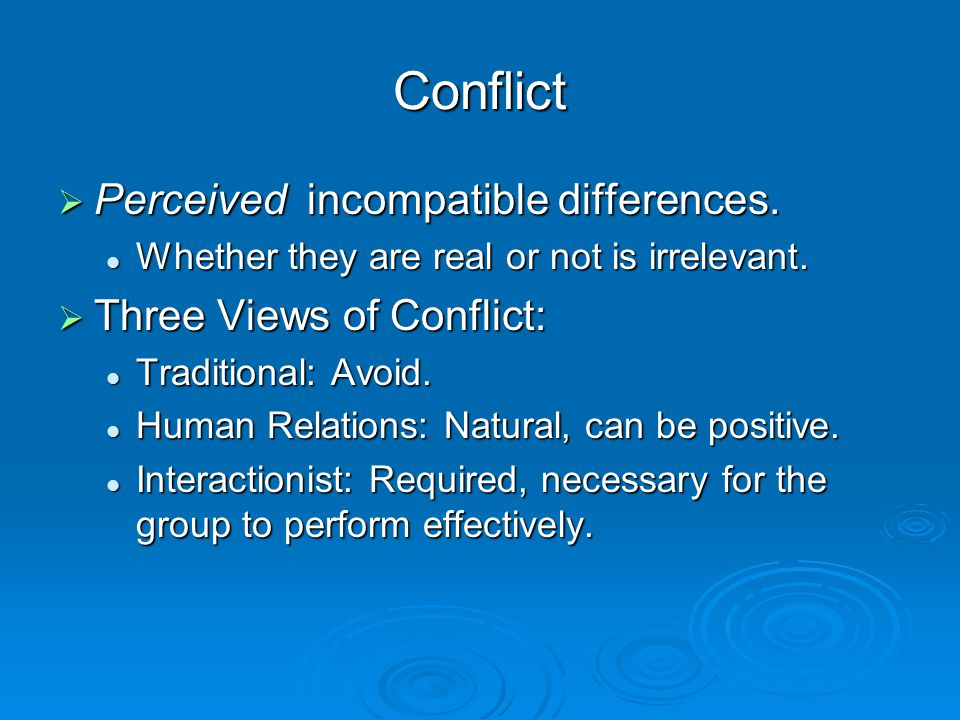 Conflict  Perceived incompatible differences. Whether they are real or not is irrelevant. Whether they are real or not is irrelevant.  Three Views o
