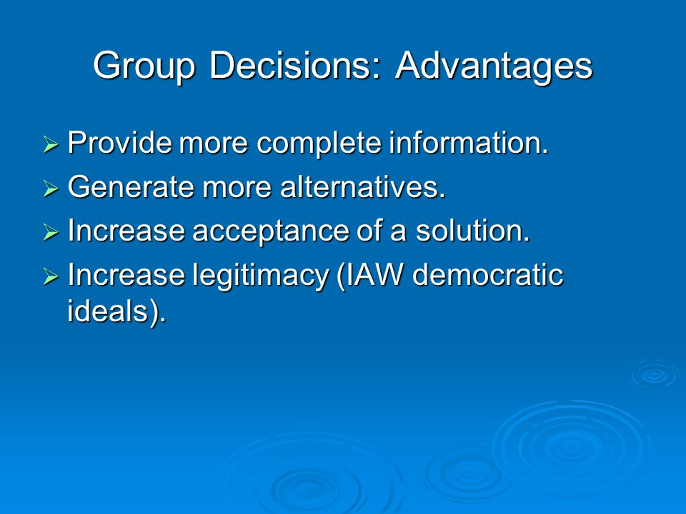 Group Decisions: Advantages  Provide more complete information.  Generate more alternatives.  Increase acceptance of a solution.  Increase legitim