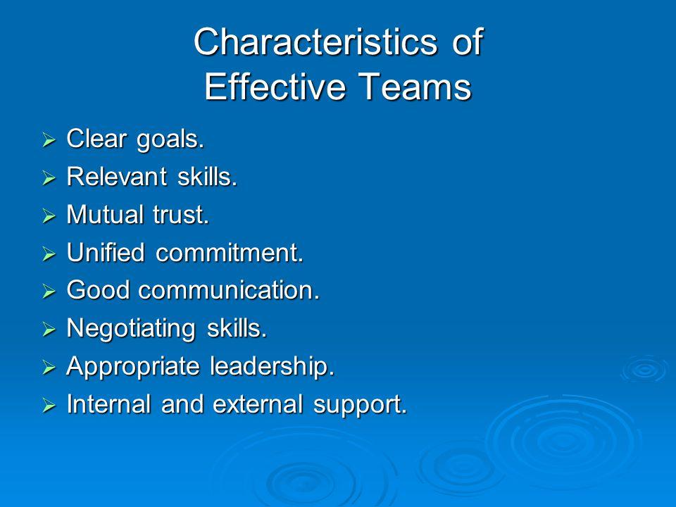 Characteristics of Effective Teams  Clear goals.  Relevant skills.