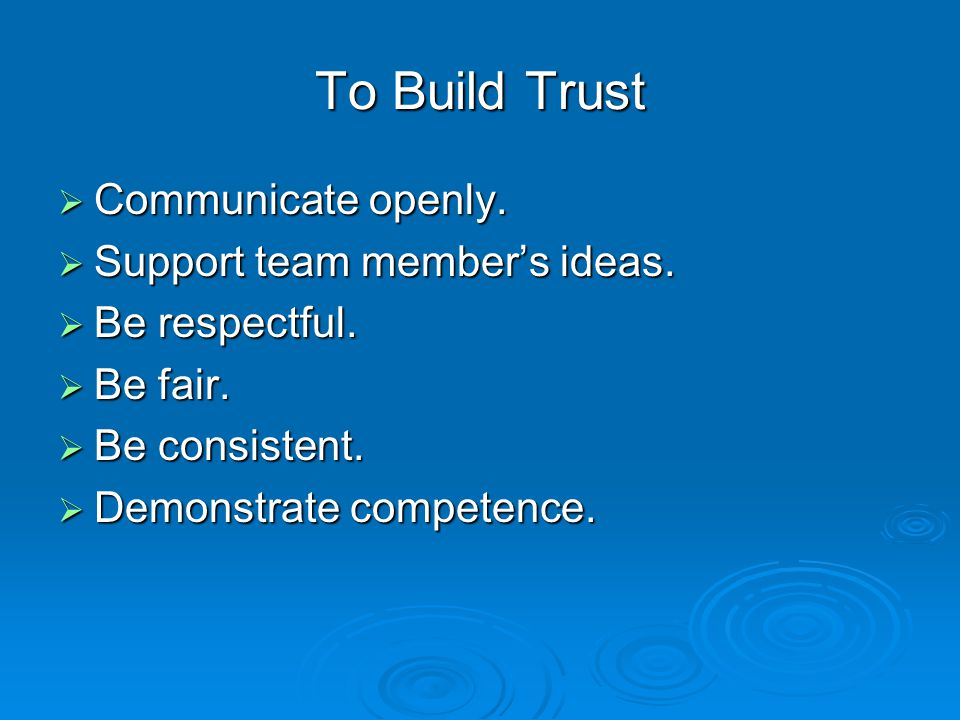 To Build Trust  Communicate openly. Support team member's ideas.