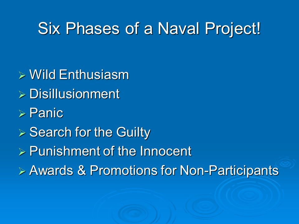 Six Phases of a Naval Project!  Wild Enthusiasm  Disillusionment  Panic  Search for the Guilty  Punishment of the Innocent  Awards & Promotions