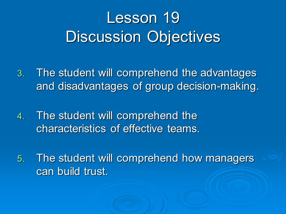 Lesson 19 Discussion Objectives 3. The student will comprehend the advantages and disadvantages of group decision-making. 4. The student will comprehe