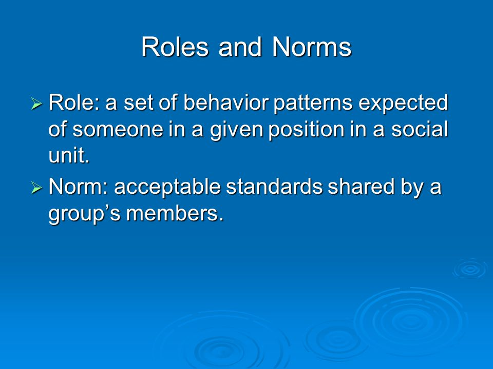 Roles and Norms  Role: a set of behavior patterns expected of someone in a given position in a social unit.  Norm: acceptable standards shared by a