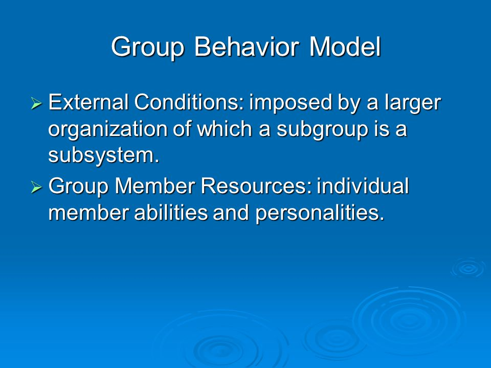 Group Behavior Model  External Conditions: imposed by a larger organization of which a subgroup is a subsystem.