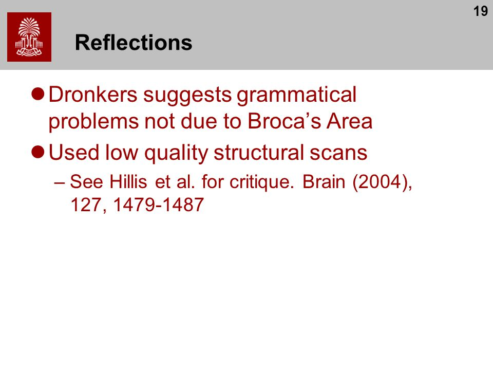 19 Reflections Dronkers suggests grammatical problems not due to Broca's Area Used low quality structural scans –See Hillis et al. for critique. Brain