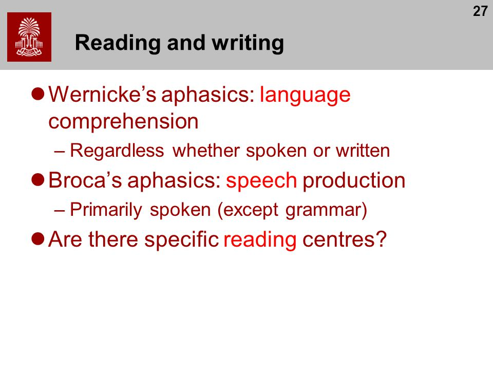 27 Reading and writing Wernicke's aphasics: language comprehension –Regardless whether spoken or written Broca's aphasics: speech production –Primaril