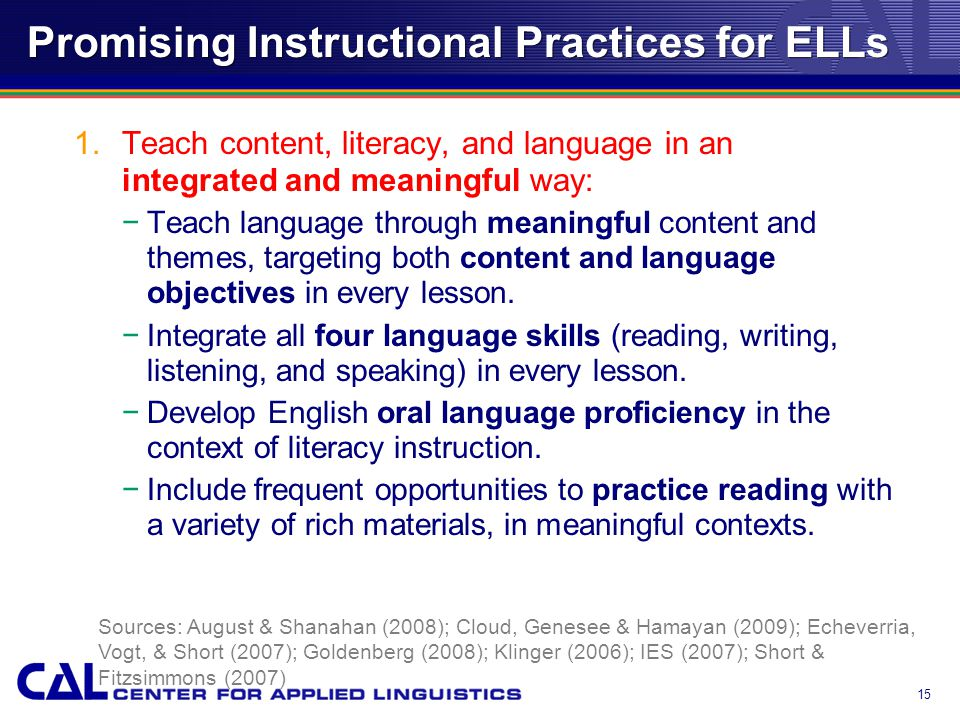 Promising Instructional Practices for ELLs 1.Teach content, literacy, and language in an integrated and meaningful way: −Teach language through meaningful content and themes, targeting both content and language objectives in every lesson.