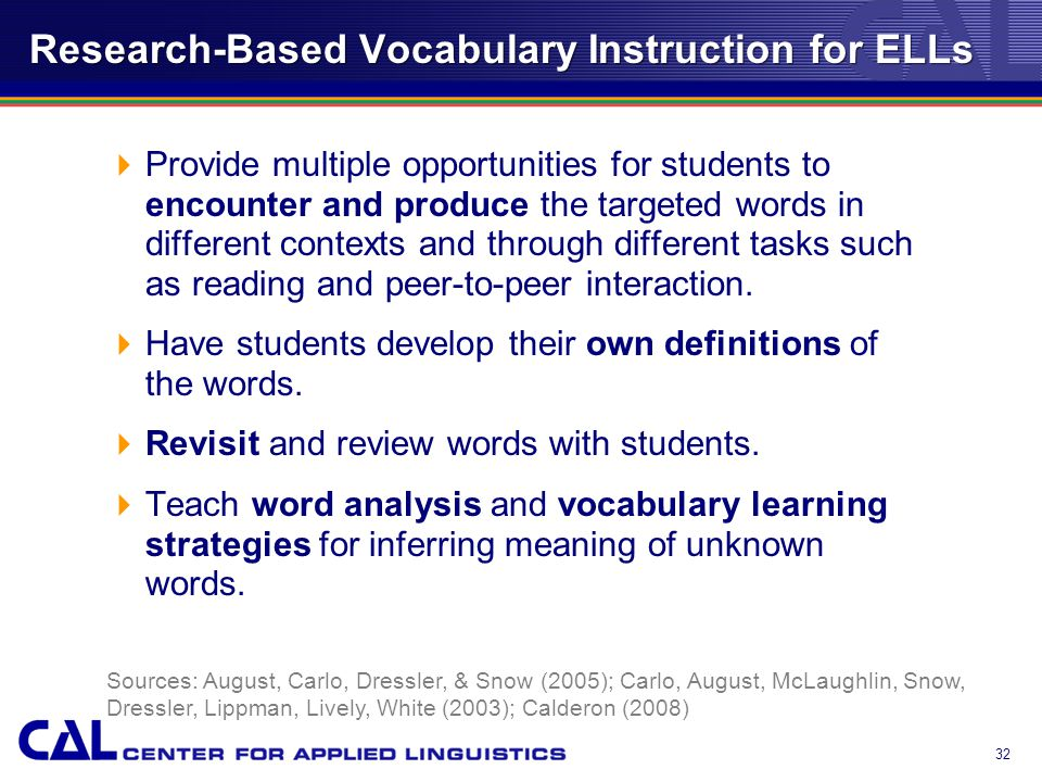 Research-Based Vocabulary Instruction for ELLs  Provide multiple opportunities for students to encounter and produce the targeted words in different contexts and through different tasks such as reading and peer-to-peer interaction.
