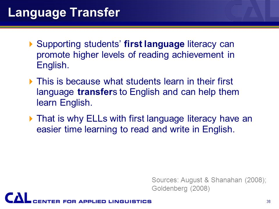 Language Transfer  Supporting students' first language literacy can promote higher levels of reading achievement in English.