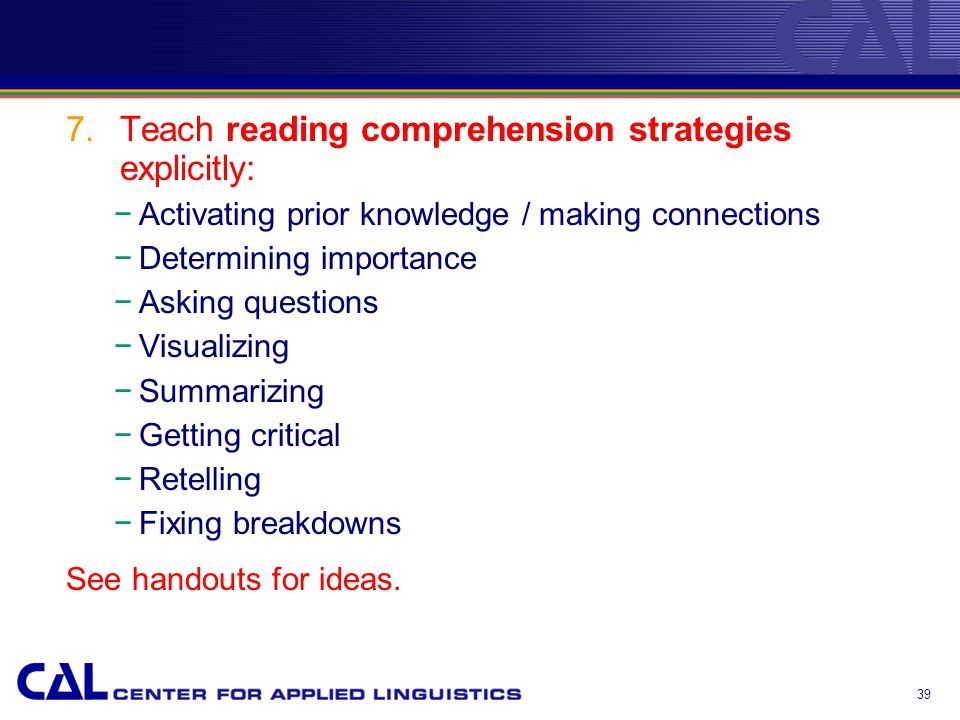 7.Teach reading comprehension strategies explicitly: −Activating prior knowledge / making connections −Determining importance −Asking questions −Visualizing −Summarizing −Getting critical −Retelling −Fixing breakdowns See handouts for ideas.