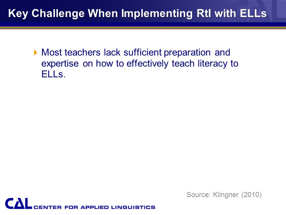 Key Challenge When Implementing RtI with ELLs  Most teachers lack sufficient preparation and expertise on how to effectively teach literacy to ELLs.