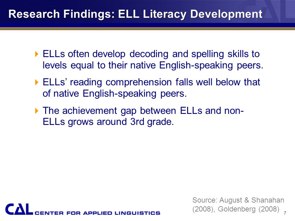 Research Findings: ELL Literacy Development  ELLs often develop decoding and spelling skills to levels equal to their native English-speaking peers.