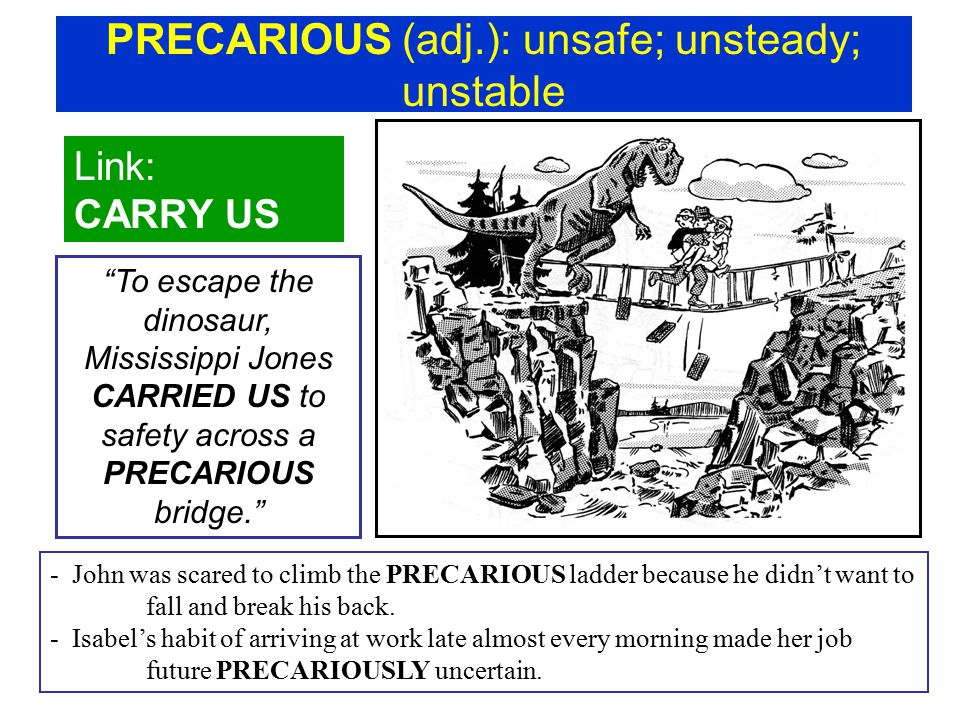 PRECARIOUS (adj.): unsafe; unsteady; unstable Link: CARRY US To escape the dinosaur, Mississippi Jones CARRIED US to safety across a PRECARIOUS bridge. - John was scared to climb the PRECARIOUS ladder because he didn't want to fall and break his back.