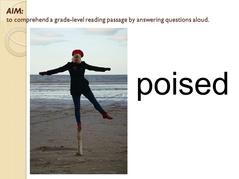 AIM: to comprehend a grade-level reading passage by answering questions aloud. poised