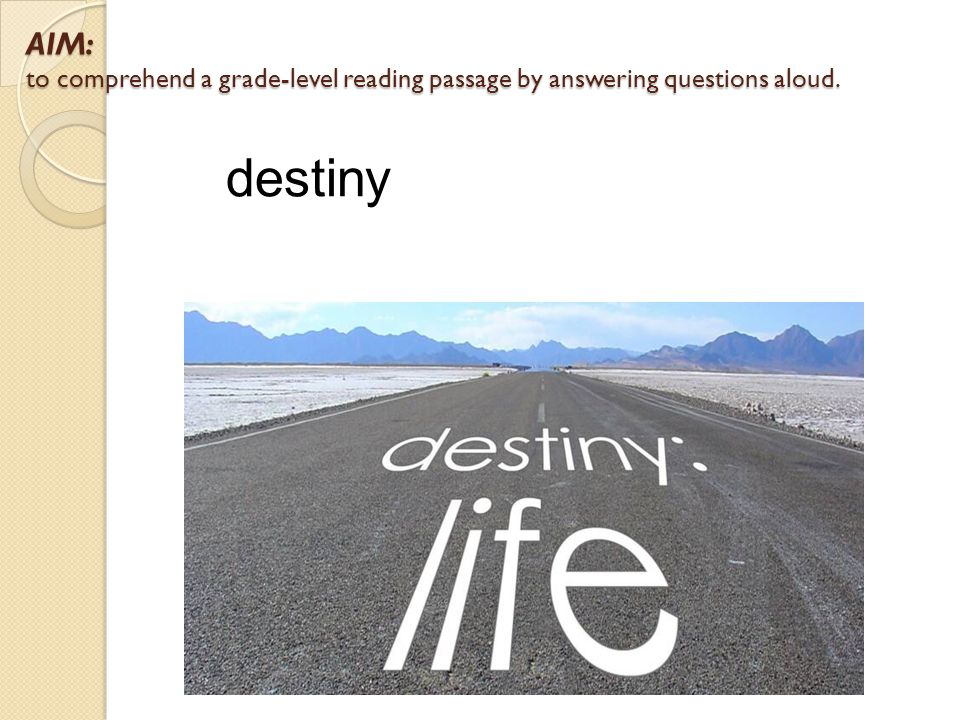 AIM: to comprehend a grade-level reading passage by answering questions aloud. destiny